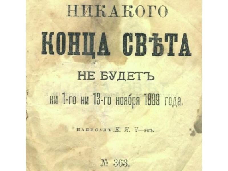 """Linkėjimai iš XIX amžiaus: """"Jokios pasaulio pabaigos nebus nei 1899 metų lapkričio 1-ąją, nei 13-ąją"""", – skelbia 1899-iaisiais Maskvoje, Valovaja gatvėje nuosavame name esančioje I. D. Sytino draugijos spaustuvėje išspausdintas E. I. Čevo parašytas šūkis."""